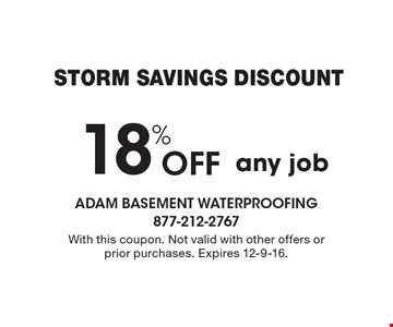 Storm Savings Discount. 18% off any job. With this coupon. Not valid with other offers or prior purchases. Expires 12-9-16.