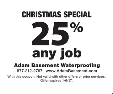 CHRISTMAS SPECIAL 25% off any job. With this coupon. Not valid with other offers or prior services. Offer expires 1/6/17.