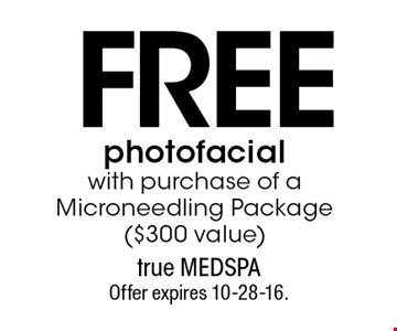 Free photofacial with purchase of a Microneedling Package ($300 value). Offer expires 10-28-16.