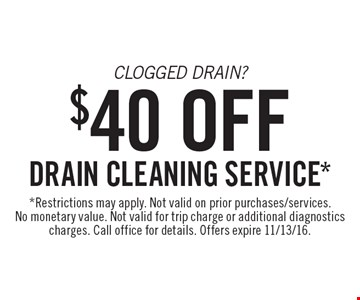 Clogged Drain? $40 Off drain cleaning service*. *Restrictions may apply. Not valid on prior purchases/services. No monetary value. Not valid for trip charge or additional diagnostics charges. Call office for details. Offers expire 11/13/16.