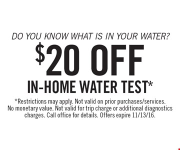 Do you know what is in your water? $20 Off in-home water test*. *Restrictions may apply. Not valid on prior purchases/services. No monetary value. Not valid for trip charge or additional diagnostics charges. Call office for details. Offers expire 11/13/16.