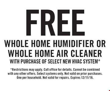 Free Whole Home Humidifier OR Whole Home Air Cleaner with purchase of select new HVAC system.* *Restrictions may apply. Call office for details. Cannot be combined with any other offers. Select systems only. Not valid on prior purchases. One per household. Not valid for repairs. Expires 12/11/16.