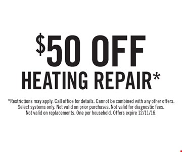 $50 off heating repair.* *Restrictions may apply. Call office for details. Cannot be combined with any other offers. Select systems only. Not valid on prior purchases. Not valid for diagnostic fees. Not valid on replacements. One per household. Offers expire 12/11/16.
