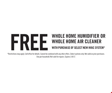 Free Whole Home Humidifier OR Whole Home Air Cleaner with purchase of select new HVAC system*. *Restrictions may apply. Call office for details. Cannot be combined with any other offers. Select systems only. Not valid on prior purchases. One per household. Not valid for repairs. Expires 1/8/17.