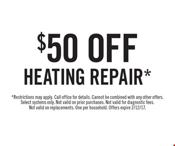 $50 Off Heating Repair*. *Restrictions may apply. Call office for details. Cannot be combined with any other offers. Select systems only. Not valid on prior purchases. Not valid for diagnostic fees. Not valid on replacements. One per household. Offers expire 2/12/17.