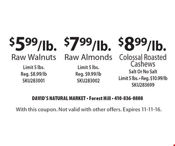 $5.99/lb. raw Walnuts, limit 5 lbs. Reg. $8.99/lb SKU283001 $7.99/lb. raw Almonds limit 5 lbs. reg. $9.99/lb SKU283002 OR $8.99/lb. colossal roasted Cashews, salt or no salt, limit 5 lbs. reg. $10.99/lb SKU283699. With this coupon. Not valid with other offers. Expires 11-11-16.