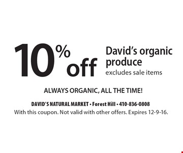 10% off David's organic produce. Excludes sale items. Always organic, all the time!. With this coupon. Not valid with other offers. Expires 12-9-16.
