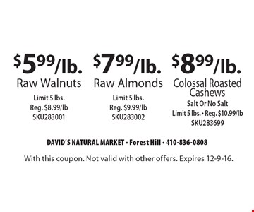 $5.99/lb. raw walnuts. Limit 5 lbs. Reg. $8.99/lb SKU283001 OR $7.99/lb. raw almonds. Limit 5 lbs. Reg. $9.99/lb SKU283002 OR $8.99/lb. colossal roasted cashews. Salt or no salt. Limit 5 lbs. Reg. $10.99/lb SKU283699. With this coupon. Not valid with other offers. Expires 12-9-16.