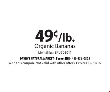 49¢/lb. Organic Bananas. Limit 5 lbs. -SKU203011. With this coupon. Not valid with other offers. Expires 2/10/17.