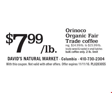 $7.99/lb. orinoco organic fair trade coffee. Reg. $14.99/lb. to $15.99/lb.. Locally owned & roasted in small batches bulk coffee only. 2 lb. limit. With this coupon. Not valid with other offers. Offer expires 11/11/16. PLU283055
