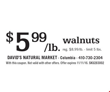 $5.99/lb. walnuts. Reg. $8.99/lb. - limit 5 lbs. With this coupon. Not valid with other offers. Offer expires 11/11/16. SKU283002