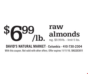$6.99/lb. raw almonds. Reg. $9.99/lb. - limit 5 lbs.. With this coupon. Not valid with other offers. Offer expires 11/11/16. SKU283011