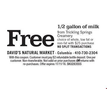 Free 1/2 gallon of milk from trickling springs creamery choice of whole, low fat or non-fat with $25 purchase. NO SPLIT TRANSACTIONS. With this coupon. Customer must pay $2 refundable bottle deposit. One per customer. Non-transferable. Not valid on prior purchases or returns with re-purchases. Offer expires 11/11/16. SKU283555