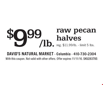 $9.99/lb. raw pecan halves. Reg. $11.99/lb. - limit 5 lbs.. With this coupon. Not valid with other offers. Offer expires 11/11/16. SKU283785