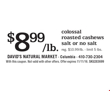 $8.99/lb. colossal roasted cashews, salt or no salt. Reg. $10.99/lb. - limit 5 lbs.. With this coupon. Not valid with other offers. Offer expires 11/11/16. SKU283699