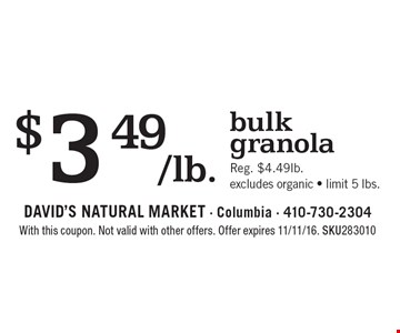 $3.49/lb. bulk granola. Reg. $4.49lb.. Excludes organic - limit 5 lbs.. With this coupon. Not valid with other offers. Offer expires 11/11/16. SKU283010