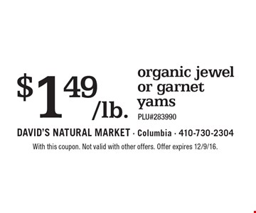 $1.49/lb. organic jewel or garnet yams. PLU#283990. With this coupon. Not valid with other offers. Offer expires 12/9/16.