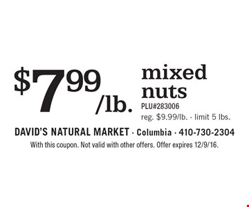 $7.99/lb. mixed nuts. PLU#283006. Reg. $9.99/lb., limit 5 lbs. With this coupon. Not valid with other offers. Offer expires 12/9/16.