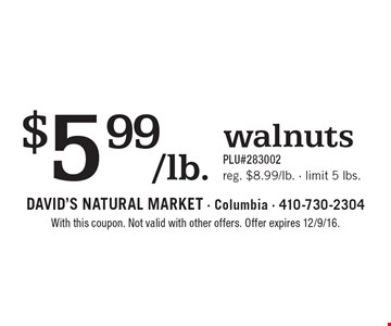 $5.99/lb. walnuts. PLU#283002. Reg. $8.99/lb., limit 5 lbs. With this coupon. Not valid with other offers. Offer expires 12/9/16.