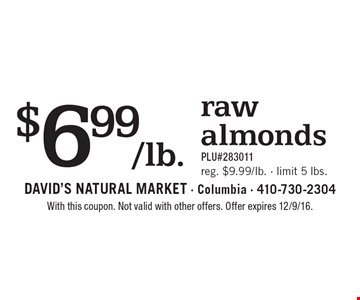 $6.99/lb. raw almonds. PLU#283011. Reg. $9.99/lb., limit 5 lbs. With this coupon. Not valid with other offers. Offer expires 12/9/16.