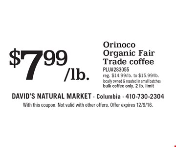 $7.99/lb. Orinoco Organic Fair Trade coffee. PLU#283055.Reg. $14.99/lb. to $15.99/lb. Locally owned & roasted in small batches, bulk coffee only. 2 lb. limit. With this coupon. Not valid with other offers. Offer expires 12/9/16.