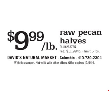 $9.99/lb. raw pecan halves. PLU#283785. Reg. $11.99/lb., limit 5 lbs. With this coupon. Not valid with other offers. Offer expires 12/9/16.