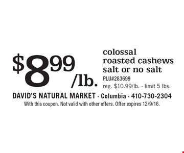 $8.99/lb. colossal roasted cashews, salt or no salt. PLU#283699. Reg. $10.99/lb., limit 5 lbs. With this coupon. Not valid with other offers. Offer expires 12/9/16.