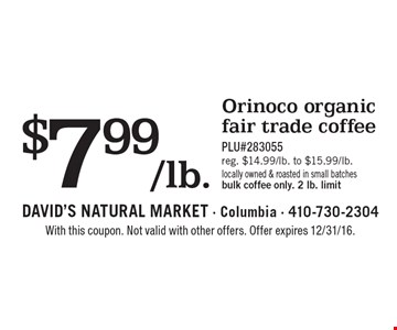 $7.99/lb. Orinoco organic fair trade coffee. PLU#283055 reg. $14.99/lb. to $15.99/lb. Locally owned & roasted in small batches. Bulk coffee only. 2 lb. limit. With this coupon. Not valid with other offers. Offer expires 2/10/17.