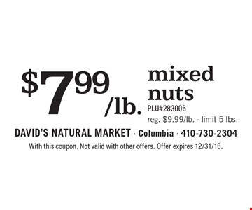 $7.99/lb. mixed nuts. PLU#283006 Reg. $9.99/lb. Limit 5 lbs. With this coupon. Not valid with other offers. Offer expires 2/10/17.