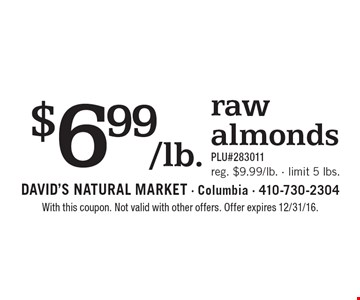 $6.99/lb. raw almonds PLU#283011. Reg. $9.99/lb. Limit 5 lbs. With this coupon. Not valid with other offers. Offer expires 2/10/17.