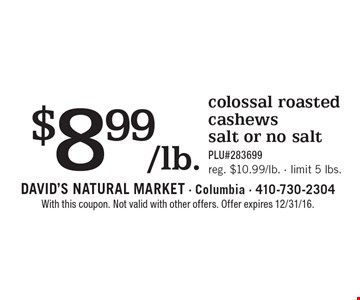 $8.99/lb. colossal roasted cashews, salt or no salt. PLU#283699. Reg. $10.99/lb. Limit 5 lbs. With this coupon. Not valid with other offers. Offer expires 2/10/17.