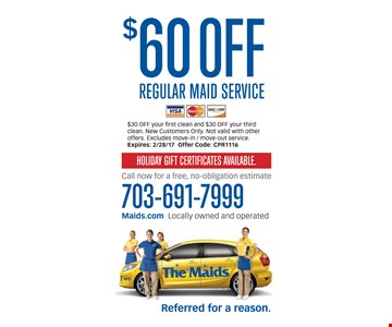 $60 off Regular Maid service $30 off your first clean and $30 off you  third clean . New customers only. Not valid with other offers. excludes movie-in/ movie-out service.