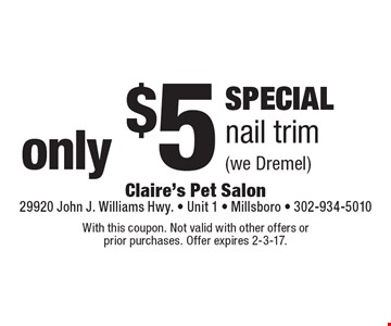 SPECIAL only $5 nail trim (we Dremel). With this coupon. Not valid with other offers or prior purchases. Offer expires 2-3-17.