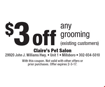 $3 off any grooming (existing customers). With this coupon. Not valid with other offers or prior purchases. Offer expires 2-3-17.