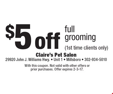 $5 off full grooming (1st time clients only). With this coupon. Not valid with other offers or prior purchases. Offer expires 2-3-17.