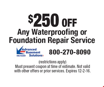 $250 OFF Any Waterproofing or Foundation Repair Service. (restrictions apply)Must present coupon at time of estimate. Not valid with other offers or prior services. Expires 12-2-16.
