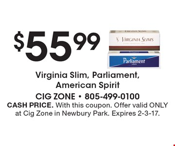 $55.99 Virginia Slim, Parliament, American Spirit. CASH PRICE. With this coupon. Offer valid ONLY at Cig Zone in Newbury Park. Expires 2-3-17.