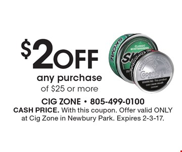 $2 OFF any purchase of $25 or more. CASH PRICE. With this coupon. Offer valid ONLY at Cig Zone in Newbury Park. Expires 2-3-17.