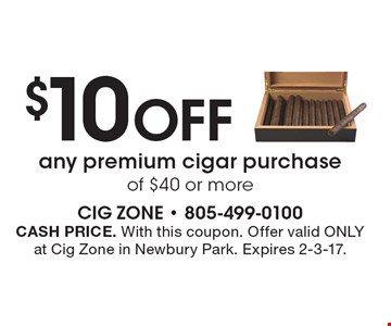 $10 OFF any premium cigar purchase of $40 or more. CASH PRICE. With this coupon. Offer valid ONLY at Cig Zone in Newbury Park. Expires 2-3-17.