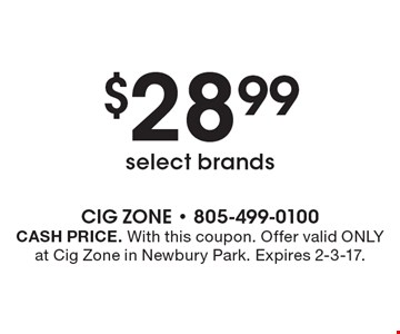 $28.99 select brands. CASH PRICE. With this coupon. Offer valid ONLY at Cig Zone in Newbury Park. Expires 2-3-17.