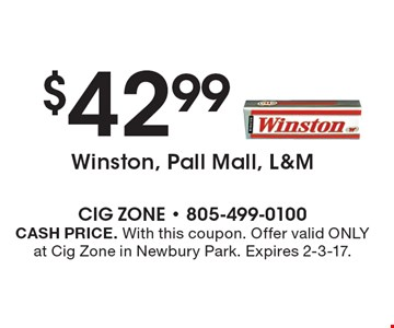 $42.99 Winston, Pall Mall, L&M. CASH PRICE. With this coupon. Offer valid ONLY at Cig Zone in Newbury Park. Expires 2-3-17.