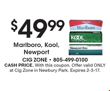 $49.99 Marlboro, Kool, Newport. CASH PRICE. With this coupon. Offer valid ONLY at Cig Zone in Newbury Park. Expires 2-3-17.