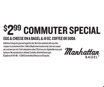 $2.99 Commuter Special. Egg & cheese on a bagel & 16 oz. coffee OR soda. Additional charge for gourmet bagels & rolls. Not to be combined with any other coupons or promotional offers. Valid at Doylestown location only. Limit one coupon per customer per visit. Cash redemption value 1/20 of one cent. Applicable taxes paid by bearer. No reproduction is allowed. Excludes all bottled beverages. Expires 11-6-16.2016 Einstein Noah Restaurant Group Inc.