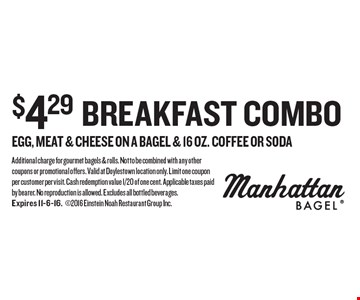 $4.29 breakfast combo egg, meat & cheese on a bagel & 16 oz. coffee OR soda. Additional charge for gourmet bagels & rolls. Not to be combined with any other coupons or promotional offers. Valid at Doylestown location only. Limit one coupon per customer per visit. Cash redemption value 1/20 of one cent. Applicable taxes paid by bearer. No reproduction is allowed. Excludes all bottled beverages. Expires 11-6-16.2016 Einstein Noah Restaurant Group Inc.
