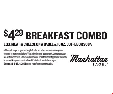 $4.29 breakfast combo egg, meat & cheese on a bagel & 16 oz. coffee OR soda. Additional charge for gourmet bagels & rolls. Not to be combined with any other coupons or promotional offers. Valid at Doylestown location only. Limit one coupon per customer per visit. Cash redemption value 1/20 of one cent. Applicable taxes paid by bearer. No reproduction is allowed. Excludes all bottled beverages. Expires 1-6-17. 2016 Einstein Noah Restaurant Group Inc.