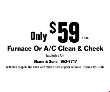 Only $59 + tax Furnace Or A/C Clean & CheckExcludes Oil. With this coupon. Not valid with other offers or prior services. Expires 12-31-16.