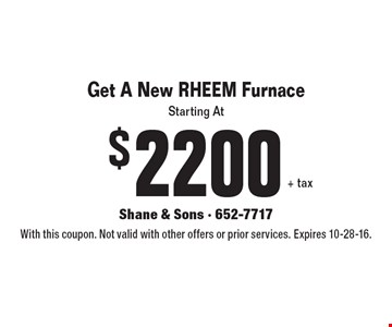 Starting At $2200+ tax. Get A New RHEEM Furnace. With this coupon. Not valid with other offers or prior services. Expires 10-28-16.