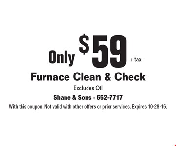 Only $59+ tax. Furnace Clean & Check. Excludes Oil. With this coupon. Not valid with other offers or prior services. Expires 10-28-16.