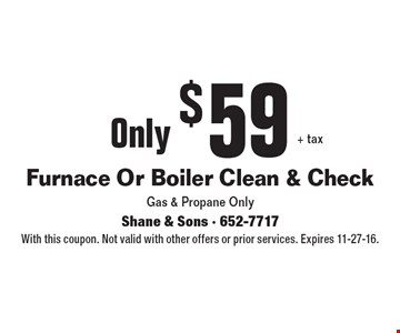 Only $59+ tax Furnace Or Boiler Clean & Check. Gas & Propane Only . With this coupon. Not valid with other offers or prior services. Expires 11-27-16.