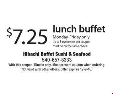$7.25 lunch buffet Monday-Friday only. up to 5 customers per coupon. must be on the same check. With this coupon. Dine in only. Must present coupon when ordering. Not valid with other offers. Offer expires 12-9-16.